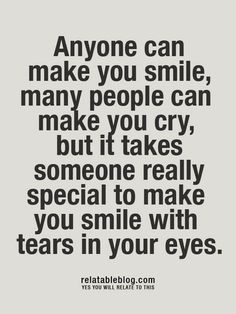 anyone can make you smile, many people can make you cry, but it takes someone really special to make you smile with tears in your eyes