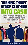 Free Kindle Book -   Turning Thrift Store Clothing Into Cash: How To Dominate Thrift Stores And Garage Sales To Make Huge Money Selling Clothing On eBay (Selling On eBay, How ... eBay Business, How To Make Money With eBay)