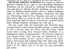 RIDING SCHOOLS Bidwell, Tinkham, & Co., 59th St near Broadway; Bowman's Broadway, 7th Ave & 53d St.; Gormully & Jefferies, Broadway & 57th St.; Harlem Bicycle Academy, 135-137 W. 125th St.; Madison Square Garden, 26th St.; Maltby Academy, 125th st & 8th Ave.; Metropolitan, Boulevard & 60th St.; Schovering Gales & Co., Broadway and 42d St.; Smith, Dart Cycle Mfg Co., 42 50 W 67th St.; Star Cycling Academy, Tammany Hall, E. 14th St n. 3d Ave; United Cycle Riding Academy, Lexington Ave. and 43d…