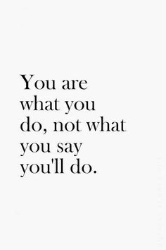 You are what you do, not what you say you'll do quote truth you wisdom motivation saying Inspirational Quotes Pictures, Great Quotes, Motivational Quotes, Positive Quotes, Empty Words Quotes, You Are Awesome Quotes, Actions Speak Louder Than Words Quotes, Good Person Quotes, Really Good Quotes