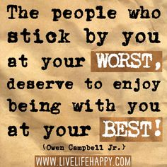 The people who stick by you at your worst, deserve to enjoy being with you at your best! -Owen Campbell Jr.
