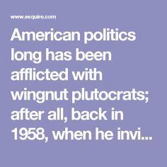 American politics long has been afflicted with wingnut plutocrats; after all, back in 1958, when he invited 11 men of considerable net worth to Indiana to help him found the John Birch Society, Robert Welch didn't hire out of the Yellow Pages. Fred Koch, father of Charles and David, was one of them. So was Robert Stoddard, the president of the Wyman Gordon Company and owner of my two hometown newspapers. Certainly, the Kochs have held true to the family politics.