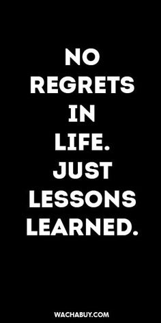 no regrets, just lessons learned.