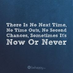 it's now or never!!