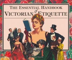 The Essential Handbook of Victorian Etiquette Etiquette Handbook--etiquette group always complains about not having book resources (even if there are, this would be a dedicated book).