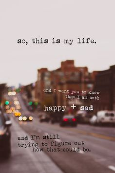 """So this is my life and i want you to know that I am both happy and sad and I'm still trying to figure out how that could be.""  -Perks of Being a Wallflower"