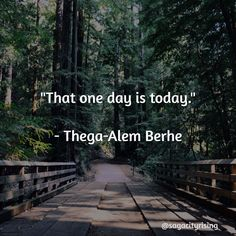 Seize the day! Don't wait for tomorrow make it happen today! Today is what you have use it well.