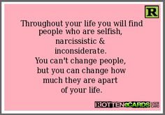 Rottenecards - Throughout your life you will find people who are selfish, narcissistic & inconsiderate. You can't change people, but you can change how much they are apart of your life. Inconsiderate Quotes, Ungrateful People Quotes, Selfish People, Cant Change People, Find People, Poem Quotes, Life Quotes, Poems, Cool Words