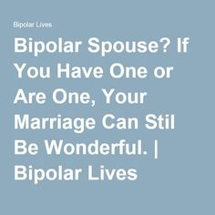 Bipolar Spouse? If You Have One or Are One, Your Marriage Can Stil Be Wonderful. | Bipolar Lives