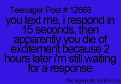 This always happens with my one friend and then when I take like 30 minutes to answer she is like what took you soooooo long?