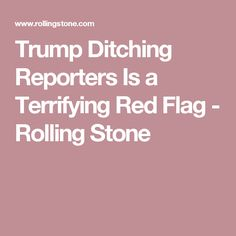 Trump Ditching Reporters Is a Terrifying Red Flag - Rolling Stone JUST ANOTHER OF THE THOUSANDS OF RED FLAGS