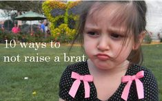"""10 ways to not raise a brat. Brats are so annoying... especially the """"adult"""" brats I know...make the epidemic stop!"""