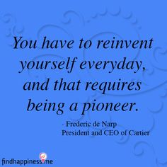 Quote by Frederic de Narp, CEO of Cartier - You have to reinvent yourself everyday, and that requires being a pioneer.