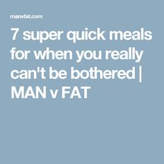 7 super quick meals for when you really can't be bothered | MAN v FAT