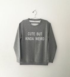 Cute but kinda weird • Sweatshirt • Clothes Casual Outift for • teens • movies • girls • women • summer • fall • spring • winter • outfit ideas • hipster • dates • funny • quote • style • school • parties • Tumblr Teen Fashion Graphic Tee Shirt