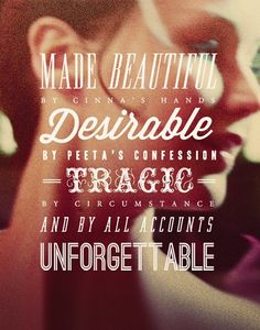 Made Beautiful by Cinna's hand, Desirable by Peeta's confession, Tragic by circumstances, and by all accounts UNFORGETTABLE.