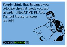 Rottenecards - People think that because you tolerate them at work you are friends...NEGATIVE BITCH, I'm just trying to keep my job!
