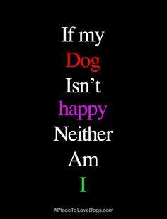 If my dog isn't happy Neither am I