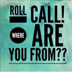 Roll call! Where are you from?