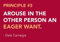<3 DALE CARNEGIE'S Principles from How to Win Friends and Influence People - Become a Friendlier Person Principle # 3 AROUSE IN THE OTHER PERSON AN EAGER WANT.