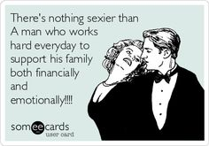 There's nothing sexier than A man who works hard everyday to support his family both financially and emotionally!!!!
