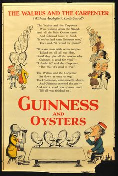 "20"" x 30"". Circa 1932. Advertisement poster for Guinness featuring artwork by noted British artist John Gilroy, whose work is particularly associated with the Guinness brand. This design was used for the London Ungerground subway and adopts the Walrus and Carpenter from the Jabberwocky poem in Lewis Carroll's Through the Looking-Glass book. Printed in London."