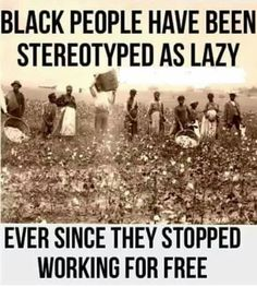 "During slavery, where they ONLY worked for free, they were called lazy. Those who didn't ""pick enough"" were considered lazy."
