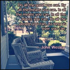 """""""Do all the good you can. By all the means you can. In all the ways you can. In all the places you can. At all the times you can. To all the people you can. As long as ever you can."""" ~ John Wesley #quote"""