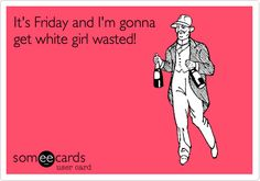It's Friday and I'm gonna get white girl wasted! | Sports Ecard | someecards.com