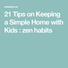 21 Tips on Keeping a Simple Home with Kids : zen habits