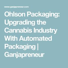 Ohlson Packaging: Upgrading the Cannabis Industry With Automated Packaging | Ganjapreneur