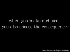 """when you make a choice, you also choose the consequence."" Every choice has a consequence... be responsible for your own choices and actions"