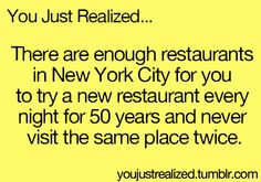 You Just Realized... There are enough restaurants in New York City for you to try a new restaurant every night for 50 years and never visit the same place twice. ✰