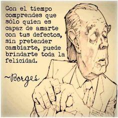 """""""Con el tiempo comprendes que sólo quien es capaz de amarte con tus defectos, sin pretender cambiarte, puede brindarte toda la felicidad."""" #Borges #Citas #Frases @Candidman:"""