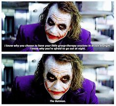 The Joker, The Dark Knight ..I know why you're afraid to go out at night...