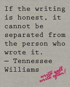 QUOTE, Writing: 'If the writing is honest, it cannot be separated from the person who wrote it.' by Tennessee Williams Writing Advice, Writing A Book, Writing Prompts, Writer Quotes, Book Quotes, Me Quotes, Writing Motivation, I Am A Writer, Writers Write