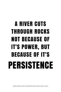 A river cuts through rocks not because of it's power, but because of it's persistence. - Picture only, bad link.