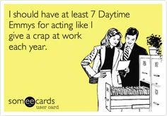 It takes a lot out of ya!! :)     Funny Workplace Ecard: I should have at least 7 Daytime Emmys for acting like I give a crap at work each year.