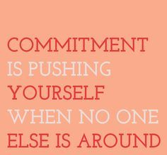 Repinned: Commitment is Pushing Yourself When No One Else is Around.