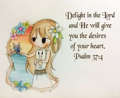 Delight in the Lord and He will give  you the desires of your heart. Psalm 37:4