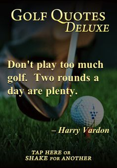 Don't play too much golf. Two rounds a day are plenty. ~Harry Vardon~