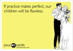 If practice makes perfect, our children will be flawless.