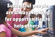 Successful people are always looking for opportunities to help others.