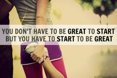 You don't have to be great to start but you have to start to be great.