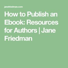 How to Publish an Ebook: Resources for Authors | Jane Friedman