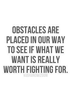Obstacles are placed in our way to see what we want is really worth fighting for.