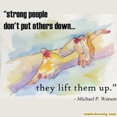 Strong people don't put others down....they lift them up ;)
