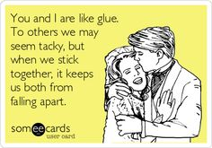 You and I are like glue. To others we may seem tacky, but when we stick together, it keeps us both from falling apart.