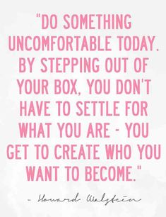 """""""Do something uncomfortable today. By stepping out of your box, you don't have to settle for what you are — you get to create who you want to become."""" — Howard Walstein"""