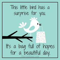 This little bird has a surprise for you. It's a bag full of hopes for a beautiful day.